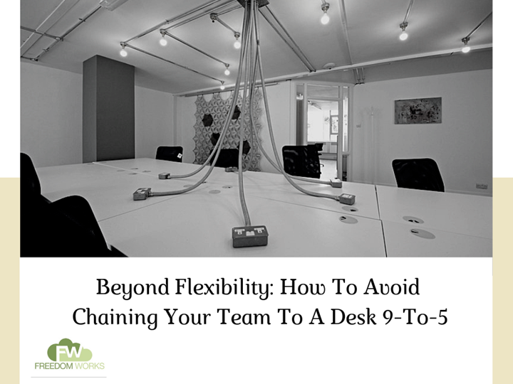Beyond Flexibility: How To Avoid Chaining Your Team To A Desk 9-To-5